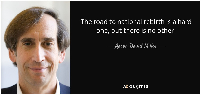 The road to national rebirth is a hard one, but there is no other. - Aaron David Miller
