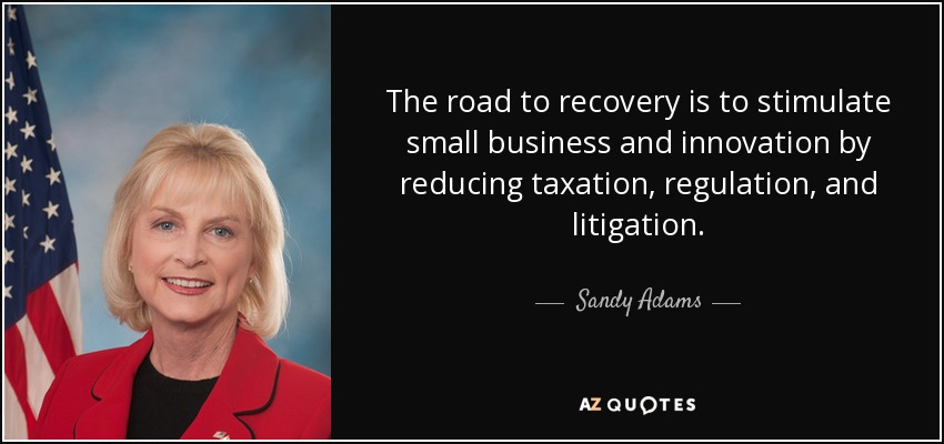 The road to recovery is to stimulate small business and innovation by reducing taxation, regulation, and litigation. - Sandy Adams