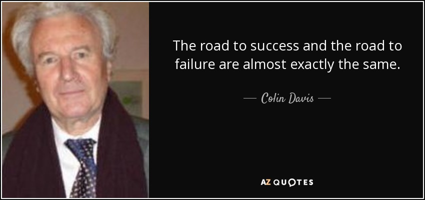 The road to success and the road to failure are almost exactly the same. - Colin Davis