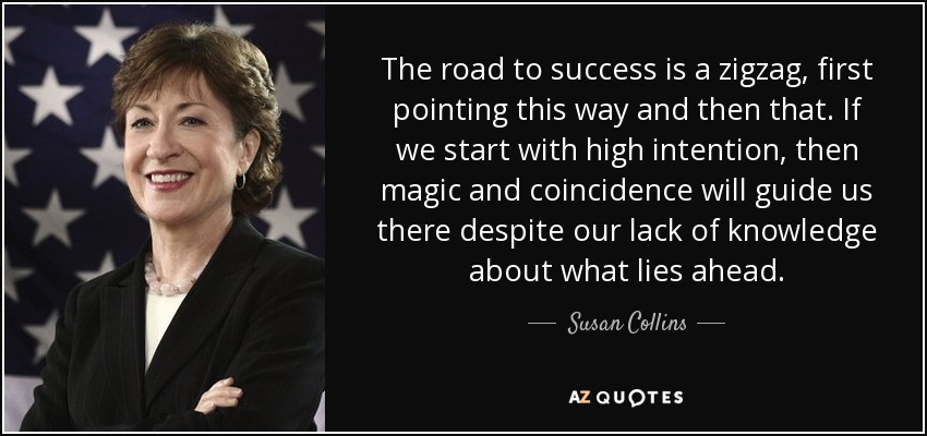 The road to success is a zigzag, first pointing this way and then that. If we start with high intention, then magic and coincidence will guide us there despite our lack of knowledge about what lies ahead. - Susan Collins