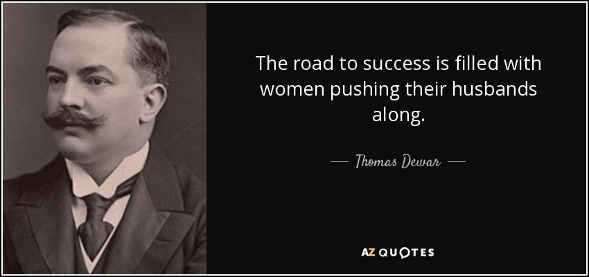 The road to success is filled with women pushing their husbands along. - Thomas Dewar, 1st Baron Dewar