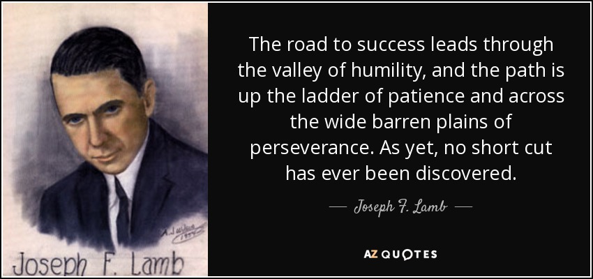 The road to success leads through the valley of humility, and the path is up the ladder of patience and across the wide barren plains of perseverance. As yet, no short cut has ever been discovered. - Joseph F. Lamb