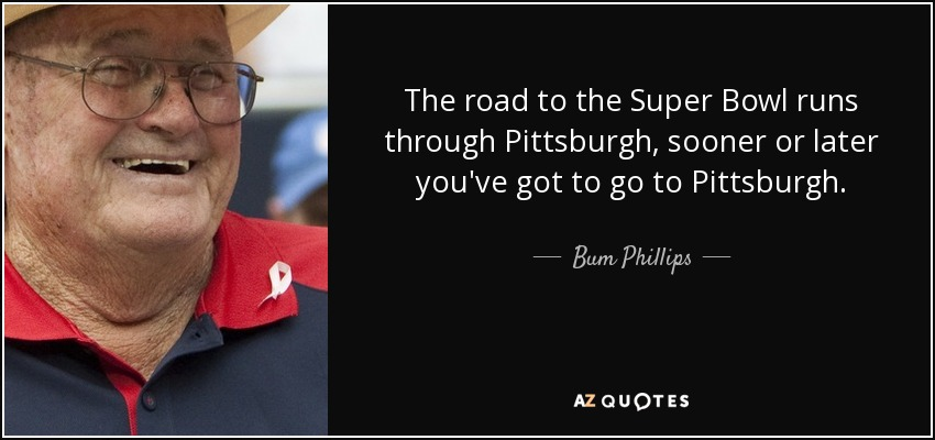 The road to the Super Bowl runs through Pittsburgh, sooner or later you've got to go to Pittsburgh. - Bum Phillips