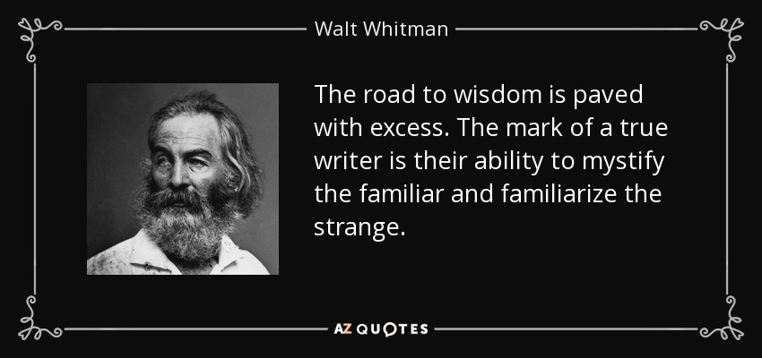 The road to wisdom is paved with excess. The mark of a true writer is their ability to mystify the familiar and familiarize the strange. - Walt Whitman