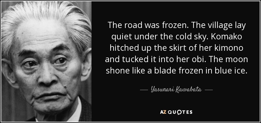 The road was frozen. The village lay quiet under the cold sky. Komako hitched up the skirt of her kimono and tucked it into her obi. The moon shone like a blade frozen in blue ice. - Yasunari Kawabata