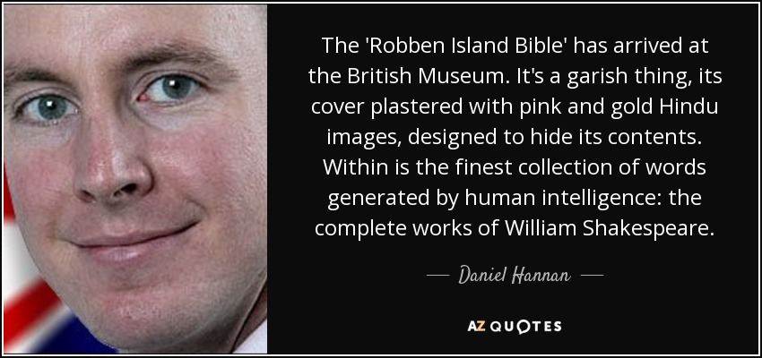 The 'Robben Island Bible' has arrived at the British Museum. It's a garish thing, its cover plastered with pink and gold Hindu images, designed to hide its contents. Within is the finest collection of words generated by human intelligence: the complete works of William Shakespeare. - Daniel Hannan