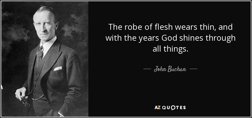 The robe of flesh wears thin, and with the years God shines through all things. - John Buchan