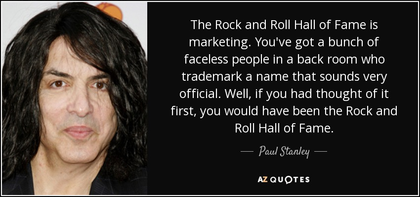 The Rock and Roll Hall of Fame is marketing. You've got a bunch of faceless people in a back room who trademark a name that sounds very official. Well, if you had thought of it first, you would have been the Rock and Roll Hall of Fame. - Paul Stanley
