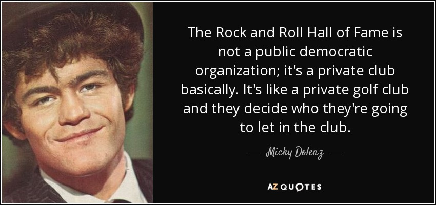 The Rock and Roll Hall of Fame is not a public democratic organization; it's a private club basically. It's like a private golf club and they decide who they're going to let in the club. - Micky Dolenz