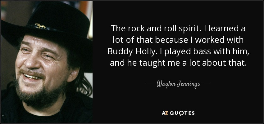 The rock and roll spirit. I learned a lot of that because I worked with Buddy Holly. I played bass with him, and he taught me a lot about that. - Waylon Jennings