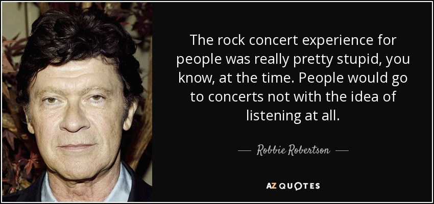 The rock concert experience for people was really pretty stupid, you know, at the time. People would go to concerts not with the idea of listening at all. - Robbie Robertson