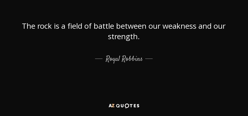 The rock is a field of battle between our weakness and our strength. - Royal Robbins