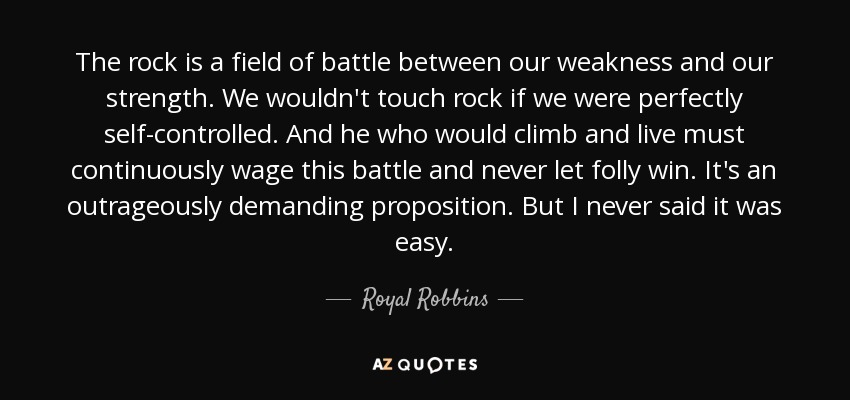 The rock is a field of battle between our weakness and our strength. We wouldn't touch rock if we were perfectly self-controlled. And he who would climb and live must continuously wage this battle and never let folly win. It's an outrageously demanding proposition. But I never said it was easy. - Royal Robbins
