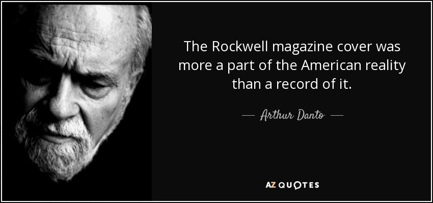 The Rockwell magazine cover was more a part of the American reality than a record of it. - Arthur Danto