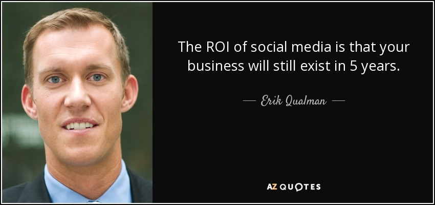 The ROI of social media is that your business will still exist in 5 years. - Erik Qualman