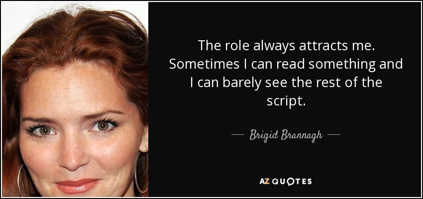 The role always attracts me. Sometimes I can read something and I can barely see the rest of the script. - Brigid Brannagh