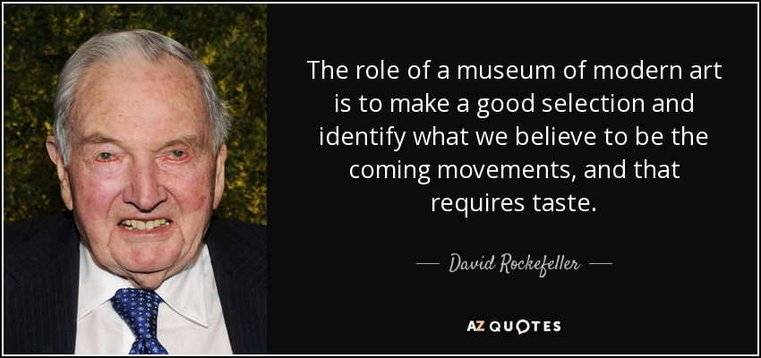 The role of a museum of modern art is to make a good selection and identify what we believe to be the coming movements, and that requires taste. - David Rockefeller