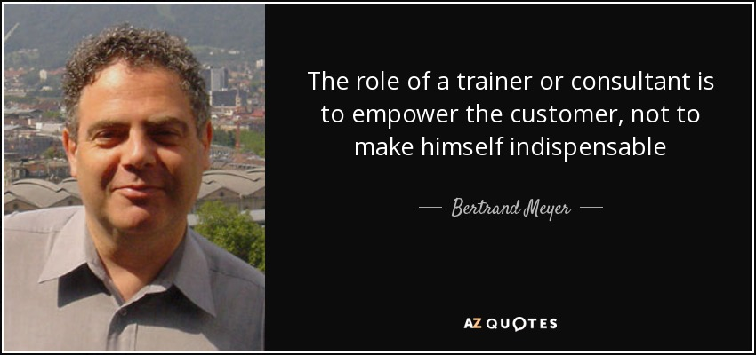 The role of a trainer or consultant is to empower the customer, not to make himself indispensable - Bertrand Meyer