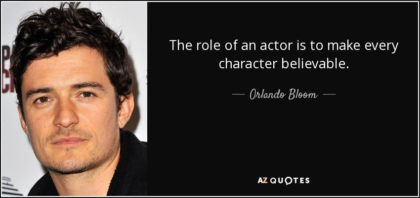 The role of an actor is to make every character believable. - Orlando Bloom
