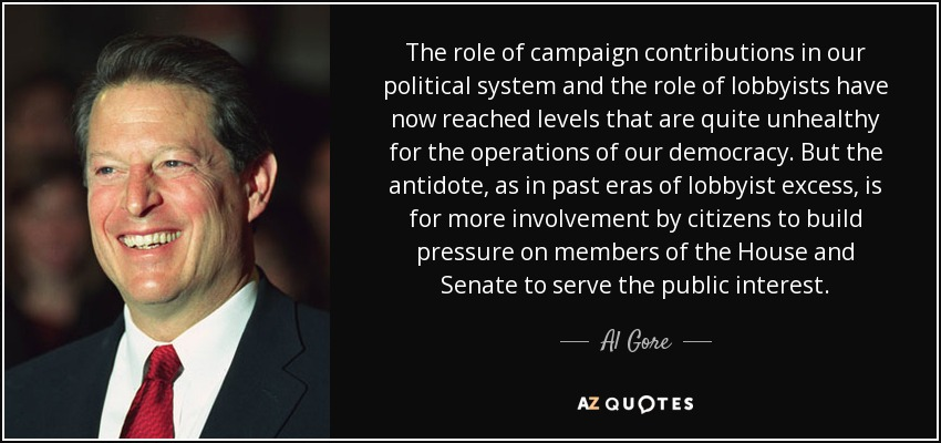 The role of campaign contributions in our political system and the role of lobbyists have now reached levels that are quite unhealthy for the operations of our democracy. But the antidote, as in past eras of lobbyist excess, is for more involvement by citizens to build pressure on members of the House and Senate to serve the public interest. - Al Gore
