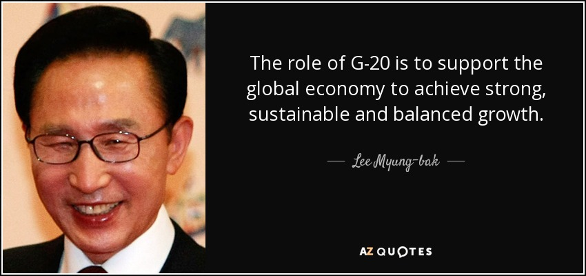 The role of G-20 is to support the global economy to achieve strong, sustainable and balanced growth. - Lee Myung-bak