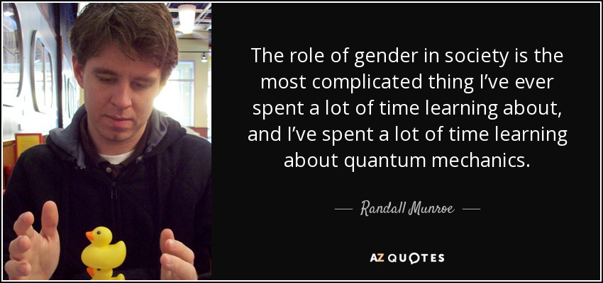 The role of gender in society is the most complicated thing I've ever spent a lot of time learning about, and I've spent a lot of time learning about quantum mechanics. - Randall Munroe