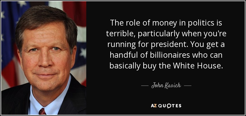 The role of money in politics is terrible, particularly when you're running for president. You get a handful of billionaires who can basically buy the White House. - John Kasich