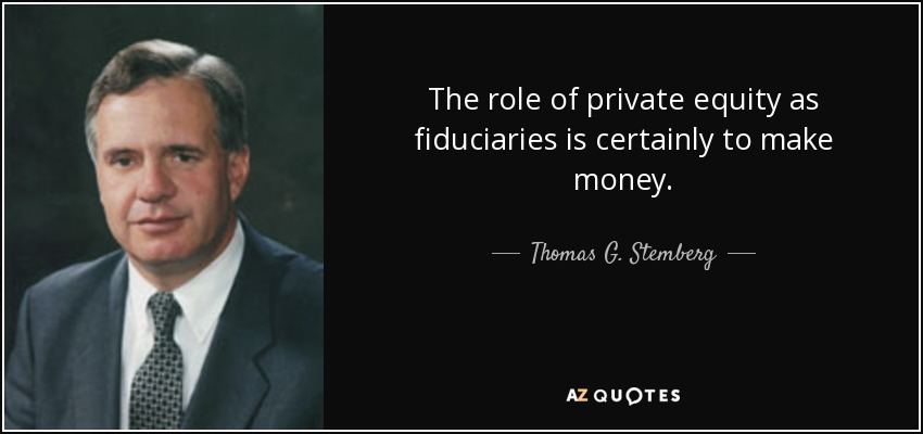 The role of private equity as fiduciaries is certainly to make money. - Thomas G. Stemberg