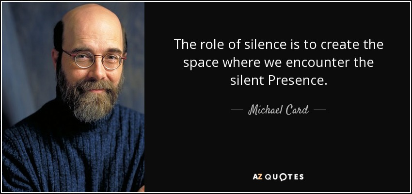 The role of silence is to create the space where we encounter the silent Presence. - Michael Card