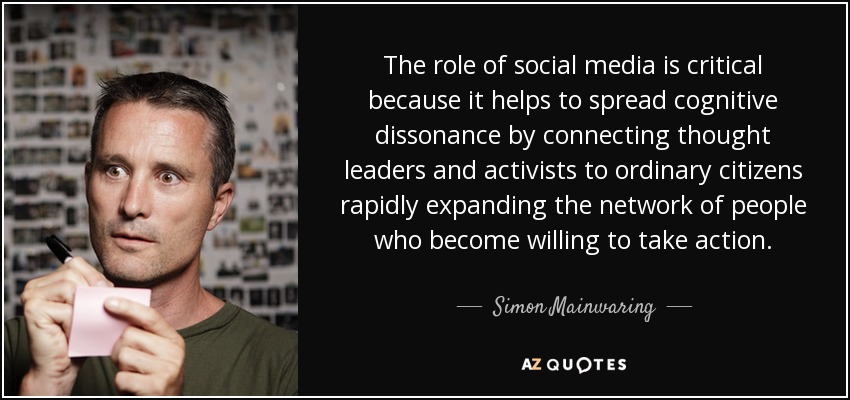 The role of social media is critical because it helps to spread cognitive dissonance by connecting thought leaders and activists to ordinary citizens rapidly expanding the network of people who become willing to take action. - Simon Mainwaring