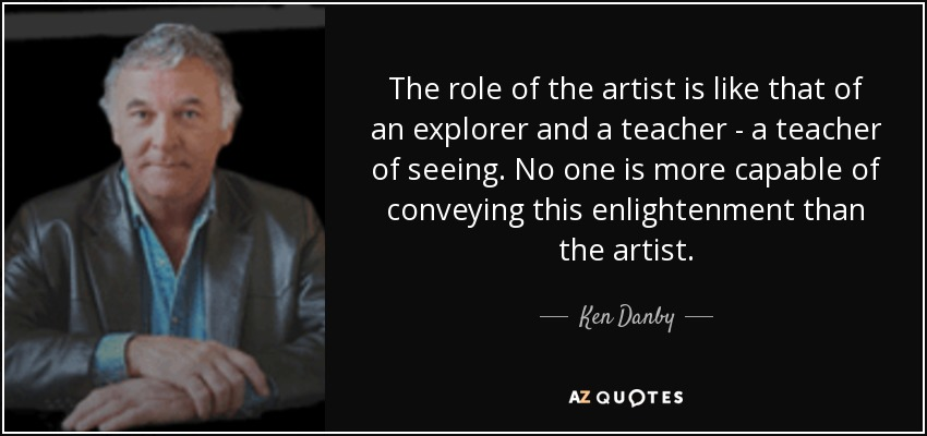 The role of the artist is like that of an explorer and a teacher - a teacher of seeing. No one is more capable of conveying this enlightenment than the artist. - Ken Danby