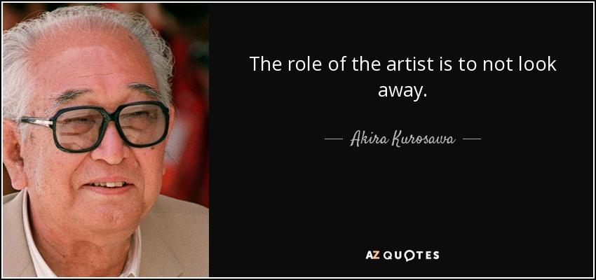 The role of the artist is to not look away. - Akira Kurosawa