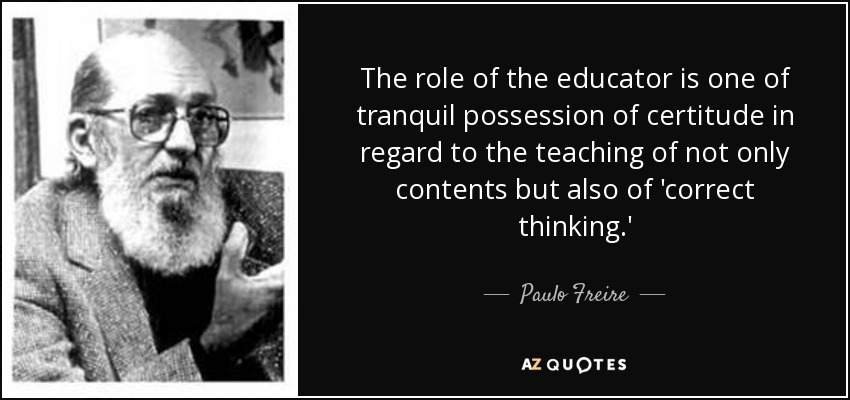 The role of the educator is one of tranquil possession of certitude in regard to the teaching of not only contents but also of 'correct thinking.' - Paulo Freire