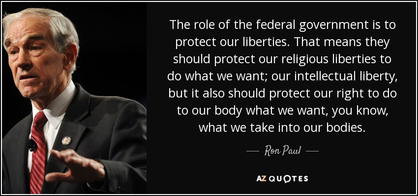 The role of the federal government is to protect our liberties. That means they should protect our religious liberties to do what we want; our intellectual liberty, but it also should protect our right to do to our body what we want, you know, what we take into our bodies. - Ron Paul