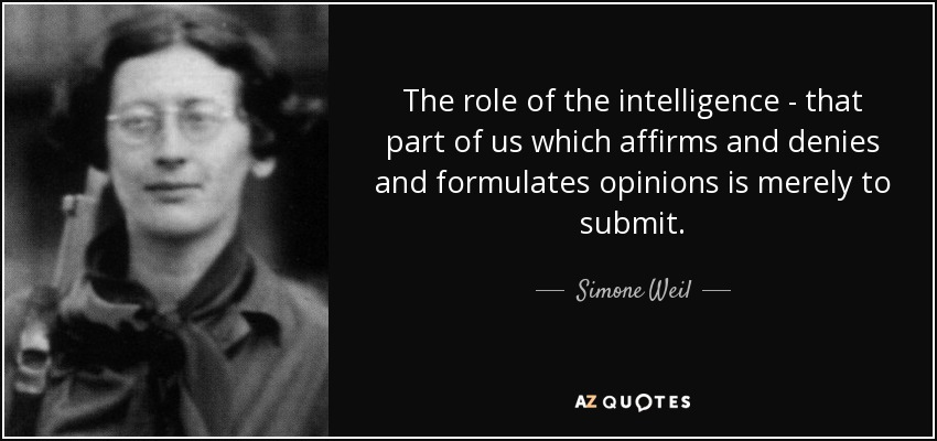 The role of the intelligence - that part of us which affirms and denies and formulates opinions is merely to submit. - Simone Weil