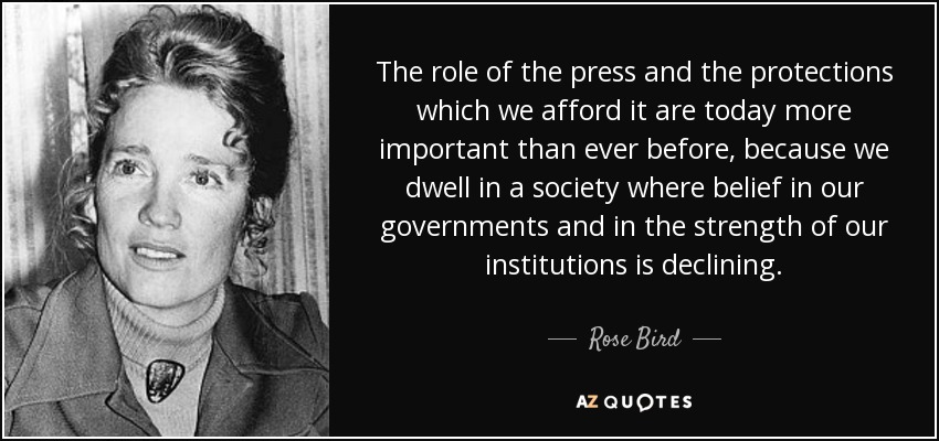 The role of the press and the protections which we afford it are today more important than ever before, because we dwell in a society where belief in our governments and in the strength of our institutions is declining. - Rose Bird