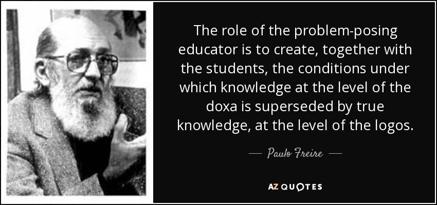 The role of the problem-posing educator is to create, together with the students, the conditions under which knowledge at the level of the doxa is superseded by true knowledge, at the level of the logos. - Paulo Freire