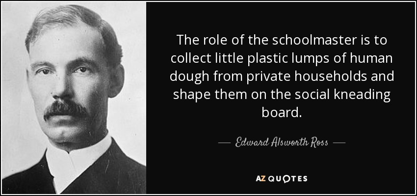 The role of the schoolmaster is to collect little plastic lumps of human dough from private households and shape them on the social kneading board. - Edward Alsworth Ross
