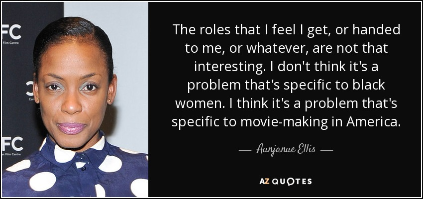 The roles that I feel I get, or handed to me, or whatever, are not that interesting. I don't think it's a problem that's specific to black women. I think it's a problem that's specific to movie-making in America. - Aunjanue Ellis