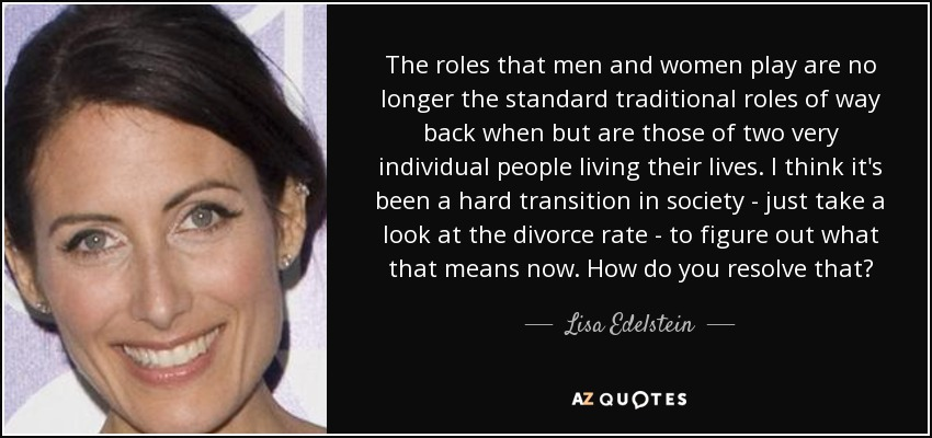 The roles that men and women play are no longer the standard traditional roles of way back when but are those of two very individual people living their lives. I think it's been a hard transition in society - just take a look at the divorce rate - to figure out what that means now. How do you resolve that? - Lisa Edelstein