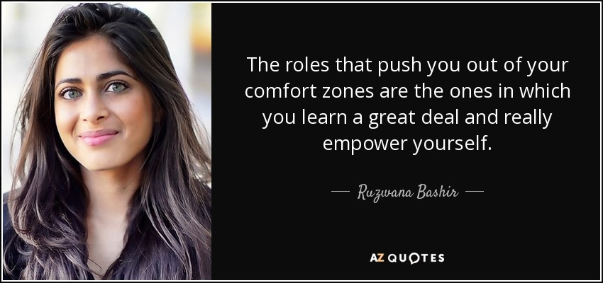 The roles that push you out of your comfort zones are the ones in which you learn a great deal and really empower yourself. - Ruzwana Bashir