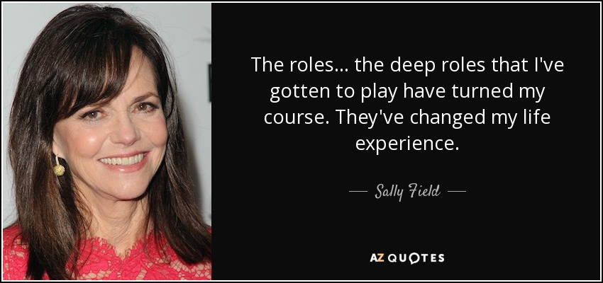 Sally Field Quote: The Roles... The Deep Roles That I've
