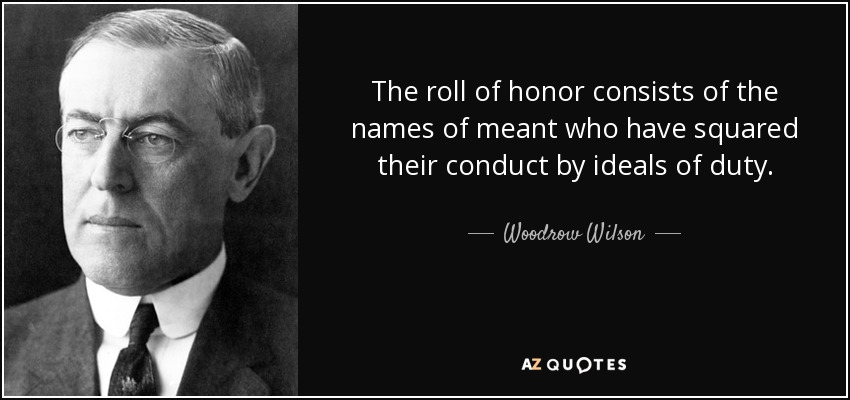 The roll of honor consists of the names of meant who have squared their conduct by ideals of duty. - Woodrow Wilson