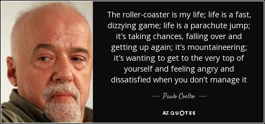 The roller-coaster is my life; life is a fast, dizzying game; life is a parachute jump; it's taking chances, falling over and getting up again; it's mountaineering; it's wanting to get to the very top of yourself and feeling angry and dissatisfied when you don't manage it - Paulo Coelho
