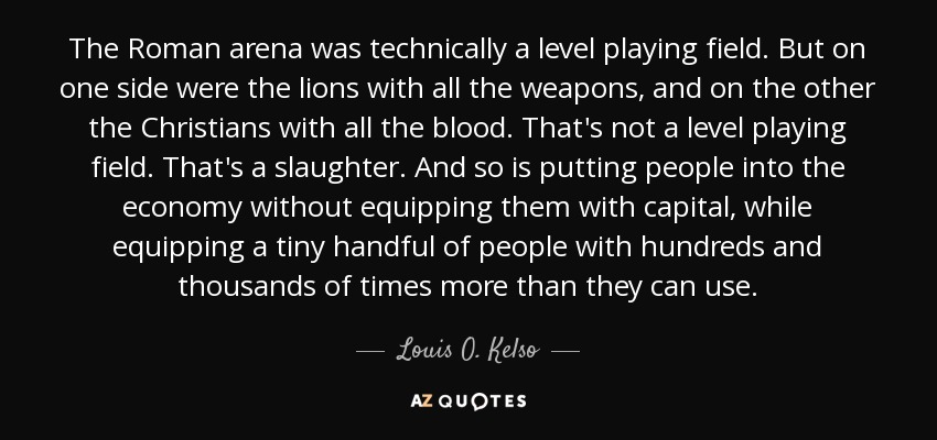 The Roman arena was technically a level playing field. But on one side were the lions with all the weapons, and on the other the Christians with all the blood. That's not a level playing field. That's a slaughter. And so is putting people into the economy without equipping them with capital, while equipping a tiny handful of people with hundreds and thousands of times more than they can use. - Louis O. Kelso