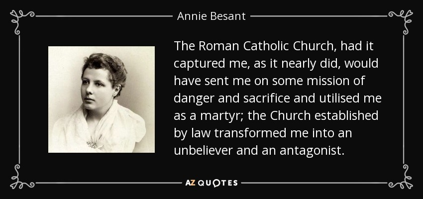 The Roman Catholic Church, had it captured me, as it nearly did, would have sent me on some mission of danger and sacrifice and utilised me as a martyr; the Church established by law transformed me into an unbeliever and an antagonist. - Annie Besant