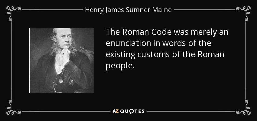 The Roman Code was merely an enunciation in words of the existing customs of the Roman people. - Henry James Sumner Maine