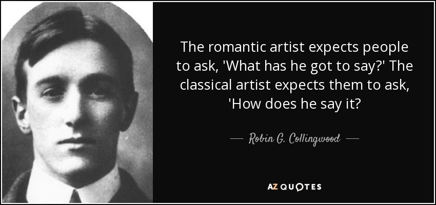 The romantic artist expects people to ask, 'What has he got to say?' The classical artist expects them to ask, 'How does he say it? - Robin G. Collingwood