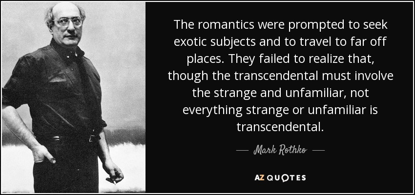 The romantics were prompted to seek exotic subjects and to travel to far off places. They failed to realize that, though the transcendental must involve the strange and unfamiliar, not everything strange or unfamiliar is transcendental. - Mark Rothko