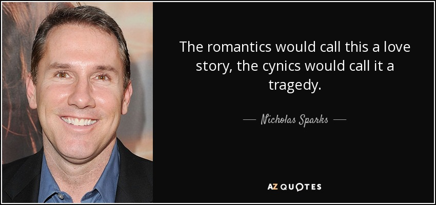 The romantics would call this a love story, the cynics would call it a tragedy. - Nicholas Sparks